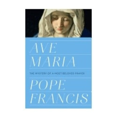 POPE FRANCIS AVE MARIA: THE MYSTERY OF A MOST BELOVED PRAYER by POPE FRANCIS