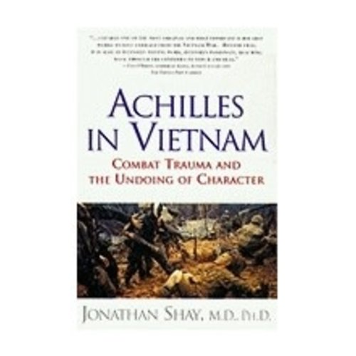 SHAY, JONATHAN ACHILLES IN VIETNAM : COMBACT TRAUMA AND THE UNDOING OF CHARACTER by JONATHAN SHAY
