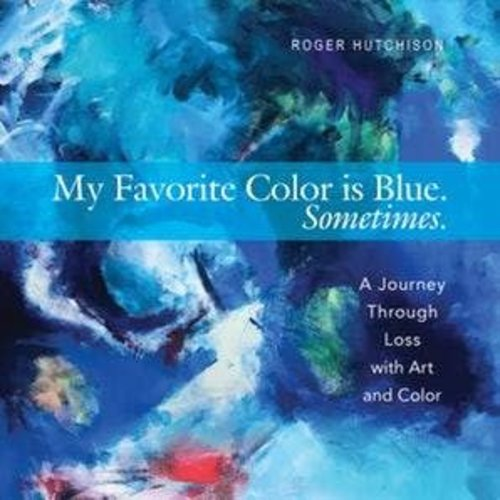 HUTCHISON, ROGER MY FAVORITE COLOR IS BLUE SOMETIMES : A JOURNEY THROUGH LOSS WITH ART AND COLOR