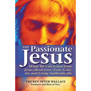 WALLACE, PETER PASSIONATE JESUS: WHAT WE CAN LEARN FROM JESUS ABOUT LOVE, FEAR, GRIEF, JOY, AND LIVING AUTHENTICALLY