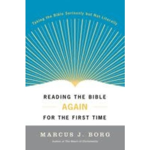 BORG, MARCUS READING THE BIBLE AGAIN FOR THE FIRST TIME: TAKING THE BIBLE SERIOUSLY BUT NOT LITERALLY