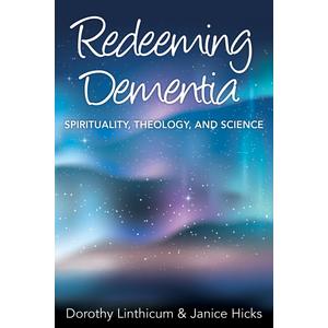 LINTHICUM, DOROTHY REDEEMING DEMENTIA: SPIRITUALITY, THEOLOGY, AND SCIENCE