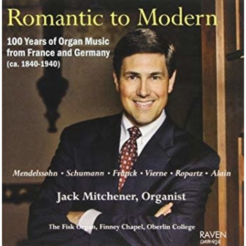 MITCHENER, JACK ROMANTIC TO MODERN: 100 YEARS OF ORGAN MUSIC FROM FRANCE AND GERMANY