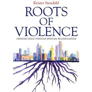 ROOTS OF VIOLENCE: CREATING PEACE THROUGH SPIRITUAL RECONCILIATION by KRISTER STENDAHL