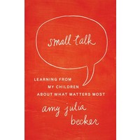SMALL TALK : LEARNING FROM MY CHILDREN ABOUT WHAT MATTERS MOST by AMY BECKER