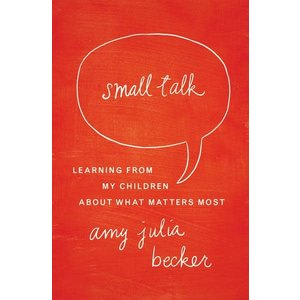 BECKER, AMY SMALL TALK : LEARNING FROM MY CHILDREN ABOUT WHAT MATTERS MOST by AMY BECKER