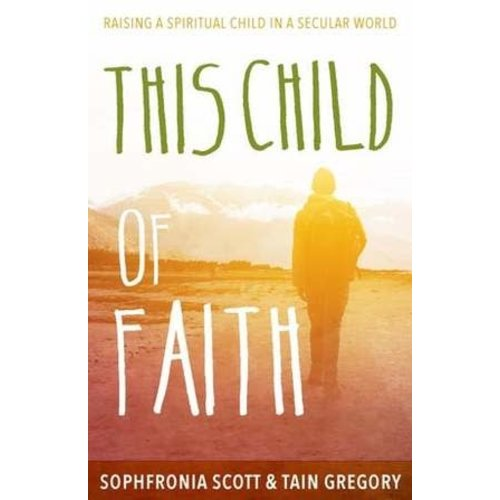 SCOTT, SOPHFRONIA THIS CHILD OF FAITH: RAISING A SPIRITUAL CHILD IN A SECULAR WORLD