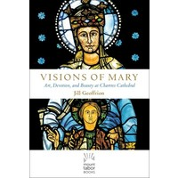 VISIONS OF MARY: ART, DEVOTION AND BEAUTY AT CHARTES CATHEDRAL by JILL GEOFFRION