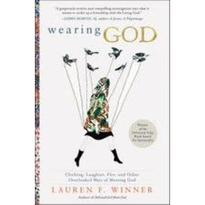 WINNER, LAUREN WEARING GOD: CLOTHING LAUGHTER FIRE AND OTHER OVERLOOKED WAYS OF MEETING GOD by LAUREN WINNER