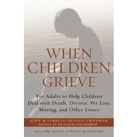 WHEN CHILDREN GRIEVE: FOR ADULTS TO HELP CHILDREN DEAL WITH DEATH, DIVORCE, PET LOSS, MOVING AND OTHER LOSSES by JOHN W. JAMES
