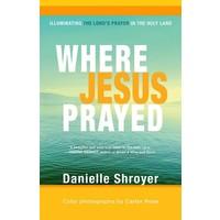WHERE JESUS PRAYED by DANIELLE SHROYER