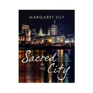 SILF, MARGARET SACRED IN THE CITY: SEEING THE SPIRITUAL IN THE EVERYDAY