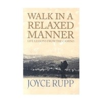 WALK IN A RELAXED MANNER: LIFE LESSONS FROM THE CAMINO by JOYCE RUPP