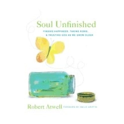 ATWELL, ROBERT SOUL UNFINISHED: FINDING HAPPINESS, TAKING RISKS AND TRUSTING GOD AS WE GROW OLDER by ROBERT ATWELL
