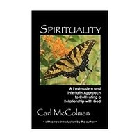SPIRITUALITY: A POST-MODERN AND INTERFAITH APPROACH TO CULTIVATING A RELATIONSHIP WITH GOD by CARL MCCOLMAN