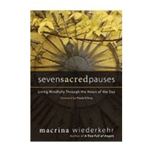WIEDERKEHR, MACRINA SEVEN SACRED PAUSES: LIVING MINDFULLY THROUGH THE HOURS OF THE DAY by MACRINA WIEDERKEHER