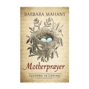 MAHANY, BARBARA MOTHERPRAYER: LESSONS IN LOVING by BARBARA MAHANY
