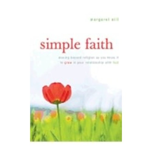 SILF, MARGARET SIMPLE FAITH: MOVING BEYOND RELIGION AS YOU KNOW IT TO GROW IN YOUR RELATIONSHIP WITH GOD