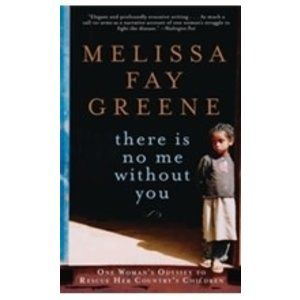 GREENE, MELISSA FAY THERE IS NO ME WITHOUT YOU: ONE WOMAN'S ODYSSEY TO RESCUE AFRICA'S CHILDREN