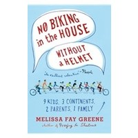 NO BIKING IN THE HOUSE WITHOUT A HELMET: 9 KIDS, 3 CONTINENTS, 2 PARENTS, 1 FAMILY by MELISSA FAY GREENE