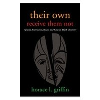 THEIR OWN RECEIVE THEM NOT: AFRICAN AMERICAN LESBIANS AND GAYS IN BLACK CHURCHES