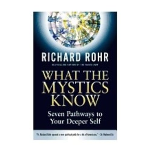 ROHR, RICHARD WHAT THE MYSTICS KNOW: SEVEN PATHWAYS TO YOUR DEEPER SELF by RICHARD ROHR