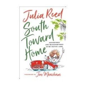 REED, JULIA SOUTH TOWARD HOME: ADVENTURES AND MISADVENTURES IN MY NATIVE LAND by JULIA REED