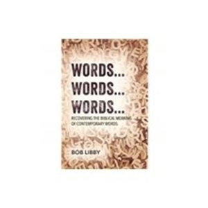 LIBBY, BOB WORDS... WORDS.. WORDS...RECOVERING THE BIBLICAL MEANING OF CONTEMPORARY WORDS by BOB LIBBY