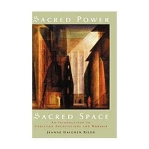KILDE, JEANNE HALGREN SACRED POWER, SACRED SPACE: AN INTRODUCTION TO CHRISTIAN ARCHITECTURE AND WORSHIP by JENNE HALGREN KILDE