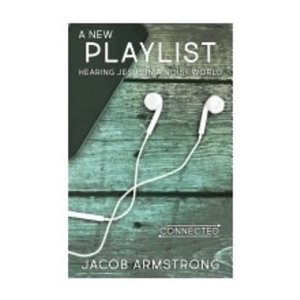ARMSTRONG, JACOB NEW PLAYLIST: HEARING JESUS IN A NOISY WORLD (THE CONNECTED LIFE SERIES) by JACOB ARMSTRONG