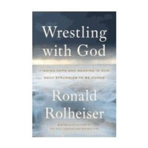 ROLHEISER, RONALD WRESTLING WITH GOD: FINDING HOPE AND MEANING IN OUR DAILY STRUGGLES TO BE HUMAN by RONALD ROLHEISER
