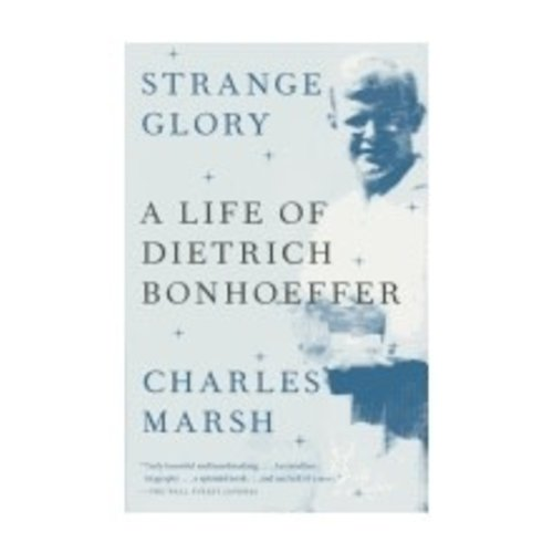 MARSH, CHARLES STRANGE GLORY: A LIFE OF DIETRICH BONHOEFFER by CHARLES MARSH