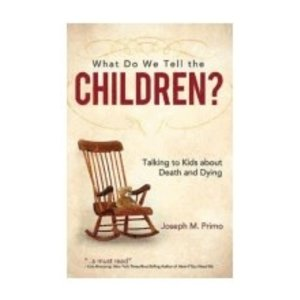 WHAT DO WE TELL THE CHILDREN: TALKING TO KIDS ABOUT DEATH AND DYING by JOSEPH M. PRIMO