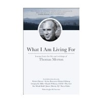WHAT I AM LIVING FOR: LESSONS FROM THE LIFE AND WRITINGS OF THOMAS MERTON by JON SWEENEY
