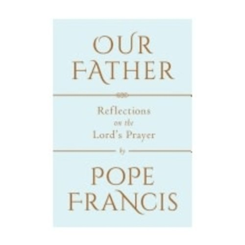 POPE FRANCIS OUR FATHER: REFLECTIONS ON THE LORD'S PRAYER
