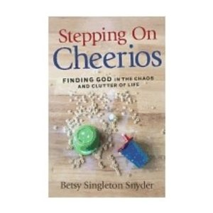 SNYDER, BETSY STEPPING ON CHEERIOS: FINDING GOD IN THE CHAOS AND CLUTTER OF LIFE by BETSY SNYDER