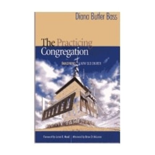 BASS, DIANA BUTLER PRACTICING CONGREGATION : IMAGINING A NEW OLD CHURCH by DIANA BUTLER BASS