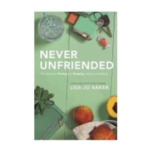 BAKER, LISA-JO NEVER UNFRIENDED: THE SECRET TO FINDING AND KEEPING LASTING FRIENDSHIPS by LISA-JO BAKER