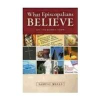 WHAT EPISCOPALIANS BELIEVE: AN INTRODUCTION by SAMUEL WELLS