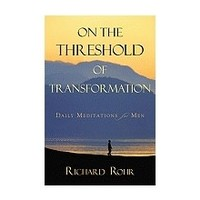 ON THE THRESHOLD OF TRANSFORMATION: DAILY MEDITATIONS FOR MEN by RICHARD ROHR