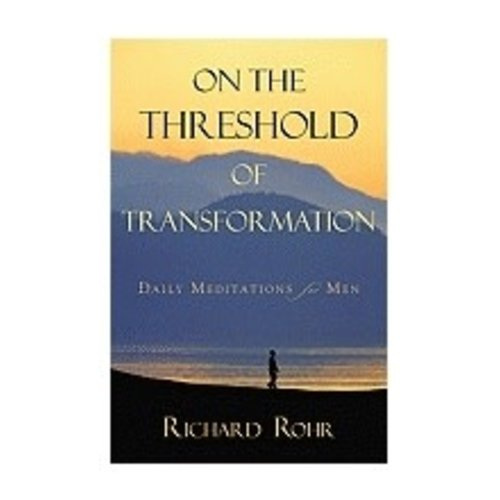 ROHR, RICHARD ON THE THRESHOLD OF TRANSFORMATION: DAILY MEDITATIONS FOR MEN by RICHARD ROHR