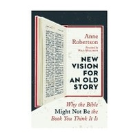 NEW VISION FOR AN OLD : WHY THE BIBLE MIGHT NOT BE THE BOOK YOU THINK IT IS by ANNE ROBERTSON