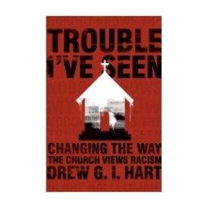 HART, DREW TROUBLE I'VE SEEN: CHANGING THE WAY THE CHURCH VIEWS RACISM