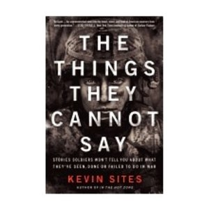 SITES, KEVIN THINGS THEY CANNOT SAY: STORIES SOLDIERS WON'T TELL YOU ABOUT WHAT THEY'VE SEEN, DONE OR FAILED TO DO IN WAR by KEVIN SITES