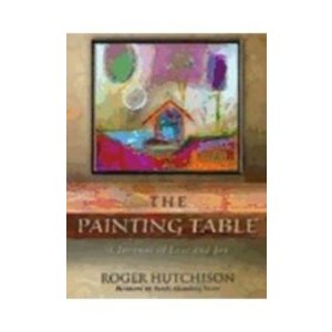 HUTCHISON, ROGER PAINTING TABLE : A JOURNAL OF LOSS AND JOY