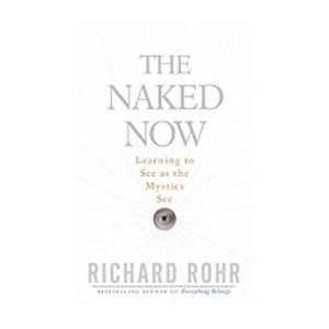 NAKED NOW: LEARNING TO SEE AS THE MYSTICS SEE by RICHARD ROHR