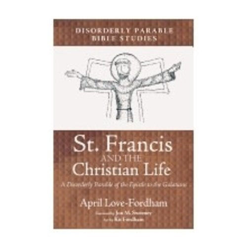 LOVE-FORDHAM, APRIL ST FRANCIS AND THE CHRISTIAN LIFE: A DISORDERLY PARABLE OF THE EPISTLE TO THE GALATIANS by APRIL LOVE-FORDHAM