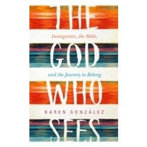 GONZALEZ,KAREN THE GOD WHO SEES: IMMIGRANTS, THE BIBLE AND THE JOURNEY TO BELONG by KAREN GONZALEZ
