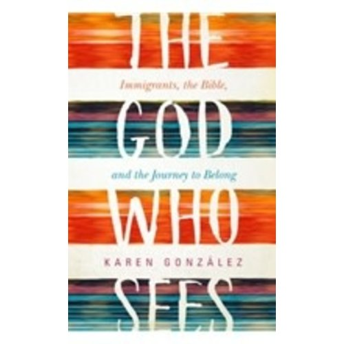 GONZALEZ,KAREN THE GOD WHO SEES: IMMIGRANTS, THE BIBLE AND THE JOURNEY TO BELONG by KAREN GONZALEZ