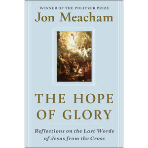 MEACHAM, JON THE HOPE OF GLORY : REFLECTIONS ON THE LAST WORDS OF JESUS FROM THE CROSS